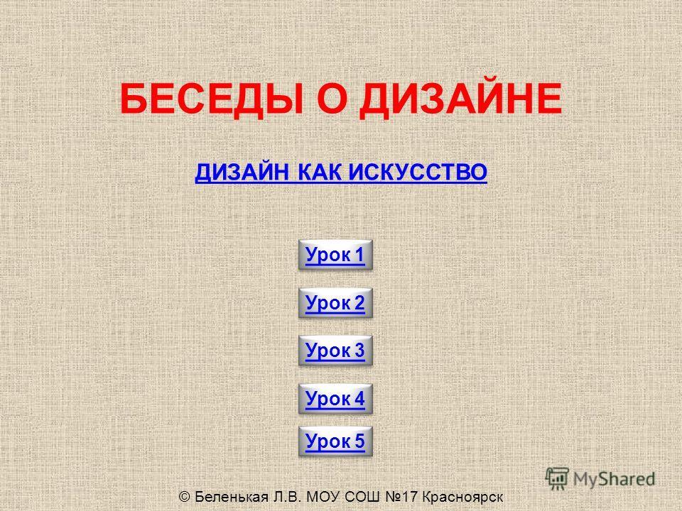 Урок 1 Урок 2 Урок 3 БЕСЕДЫ О ДИЗАЙНЕ ДИЗАЙН КАК ИСКУССТВО Урок 4 © Беленькая Л.В. МОУ СОШ 17 Красноярск Урок 5