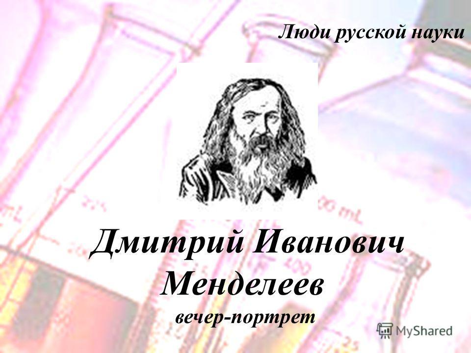 Люди русской науки Дмитрий Иванович Менделеев вечер-портрет