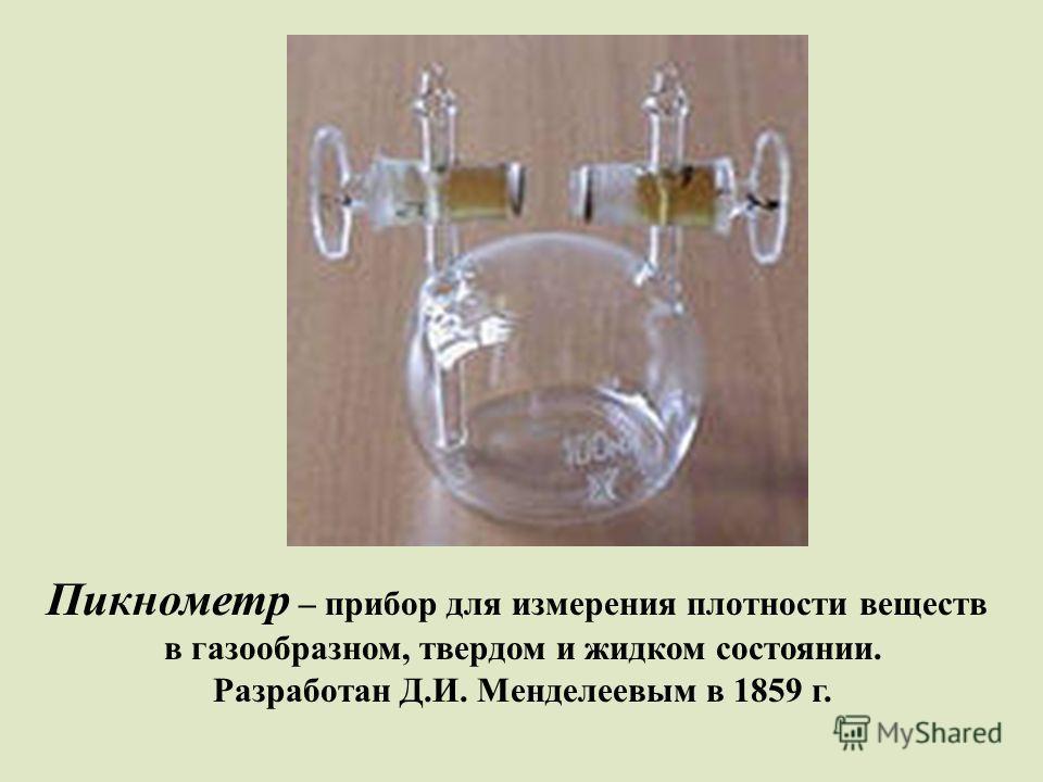 Пикнометр – прибор для измерения плотности веществ в газообразном, твердом и жидком состоянии. Разработан Д.И. Менделеевым в 1859 г.