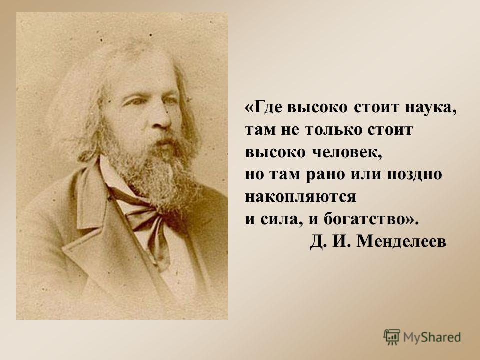 «Где высоко стоит наука, там не только стоит высоко человек, но там рано или поздно накопляются и сила, и богатство». Д. И. Менделеев