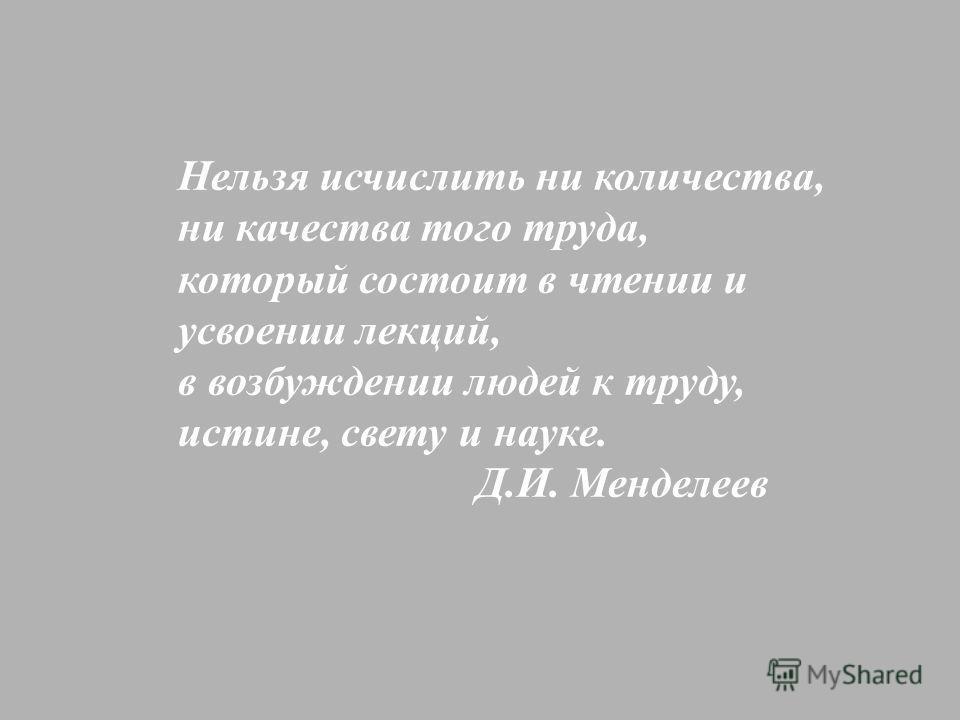 Нельзя исчислить ни количества, ни качества того труда, который состоит в чтении и усвоении лекций, в возбуждении людей к труду, истине, свету и науке. Д.И. Менделеев