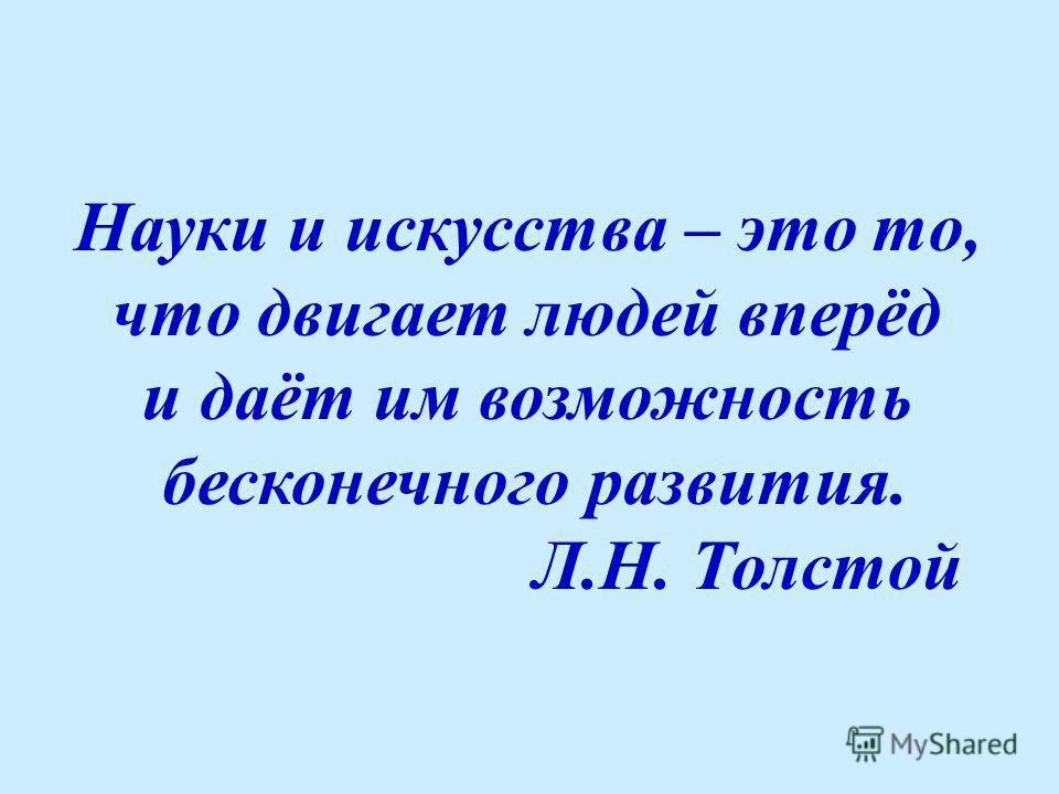 Науки и искусства – это то, что двигает людей вперёд и даёт им возможность бесконечного развития. Л.Н. Толстой