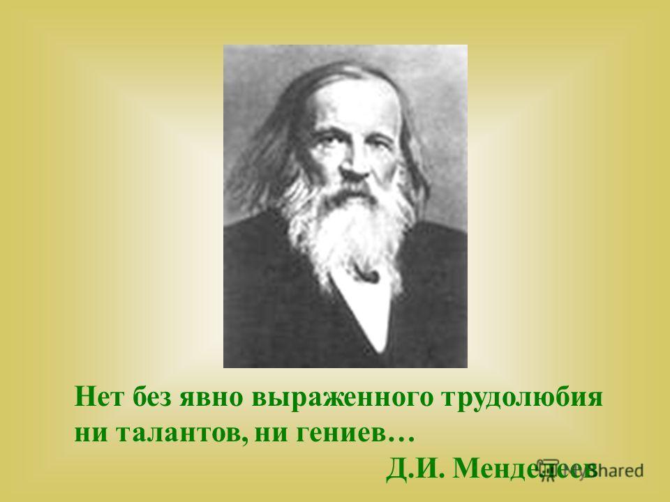 Нет без явно выраженного трудолюбия ни талантов, ни гениев… Д.И. Менделеев