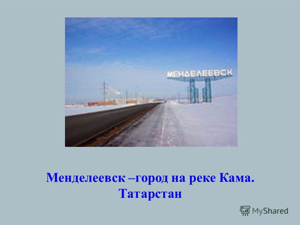 Менделеевск –город на реке Кама. Татарстан