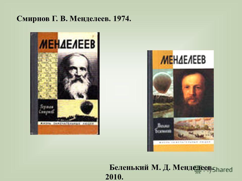 Смирнов Г. В. Менделеев. 1974. Беленький М. Д. Менделеев. 2010.