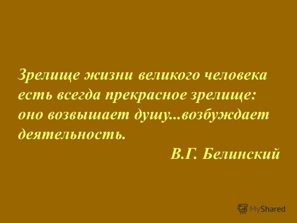 Зрелище жизни великого человека есть всегда прекрасное зрелище: оно возвышает душу...возбуждает деятельность. В.Г. Белинский