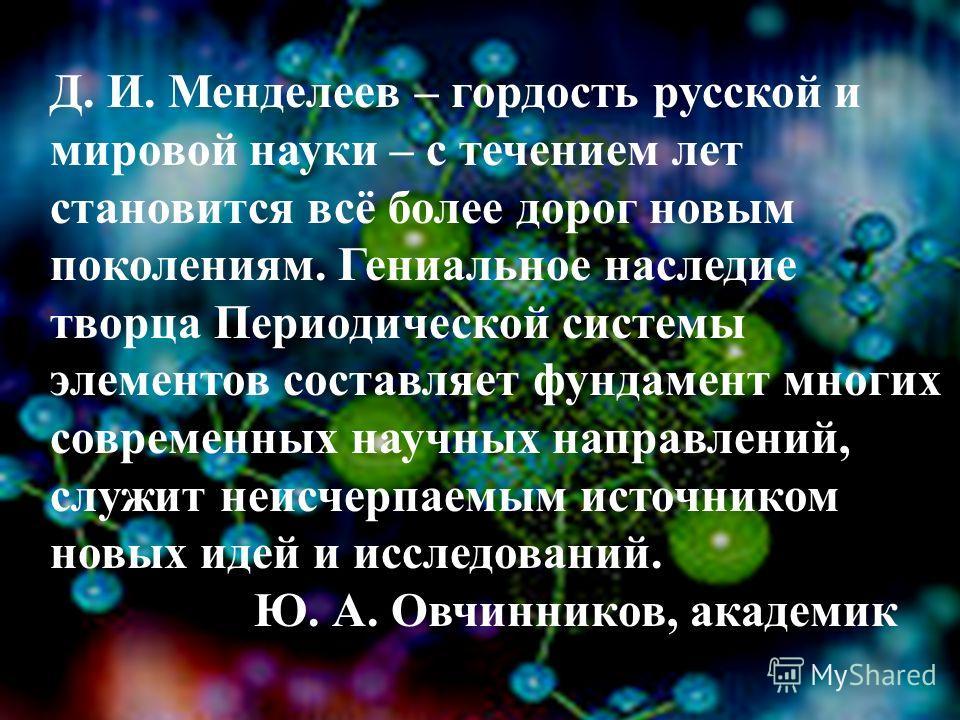 Д. И. Менделеев – гордость русской и мировой науки – с течением лет становится всё более дорог новым поколениям. Гениальное наследие творца Периодической системы элементов составляет фундамент многих современных научных направлений, служит неисчерпае