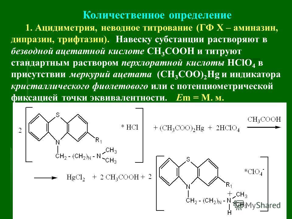 Количественное определение 1. Ацидиметрия, неводное титрование (ГФ Х – аминазин, дипразин, трифтазин). Навеску субстанции растворяют в безводной ацетатной кислоте СН 3 СООН и титруют стандартным раствором перхлоратной кислоты HClO 4 в присутствии мер