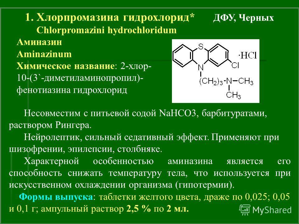 1. Хлорпромазина гидрохлорид* ДФУ, Черных Chlorpromazini hydrochloridum Аминазин Aminazinum Химическое название: 2-хлор- 10-(3`-диметиламинопропил)- фенотиазина гидрохлорид Несовместим с питьевой содой NаHCO3, барбитуратами, раствором Рингера. Нейрол