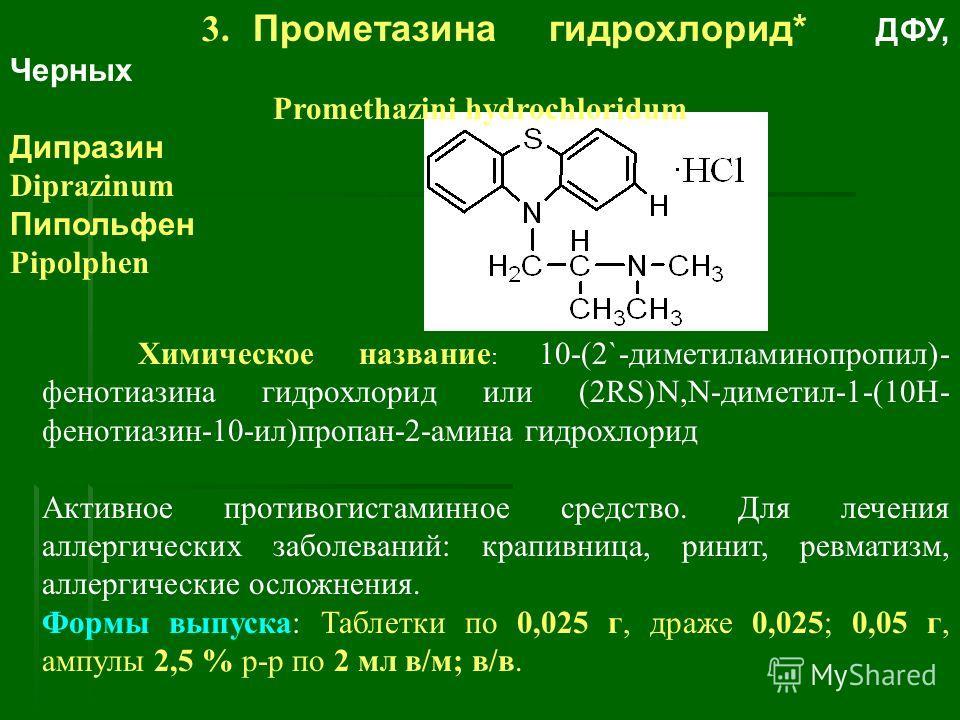 3. Прометазина гидрохлорид* ДФУ, Черных Promethazini hydrochloridum Дипразин Diprazinum Пипольфен Pipolphen Химическое название : 10-(2`-диметиламинопропил)- фенотиазина гидрохлорид или (2RS)N,N-диметил-1-(10Н- фенотиазин-10-ил)пропан-2-амина гидрох