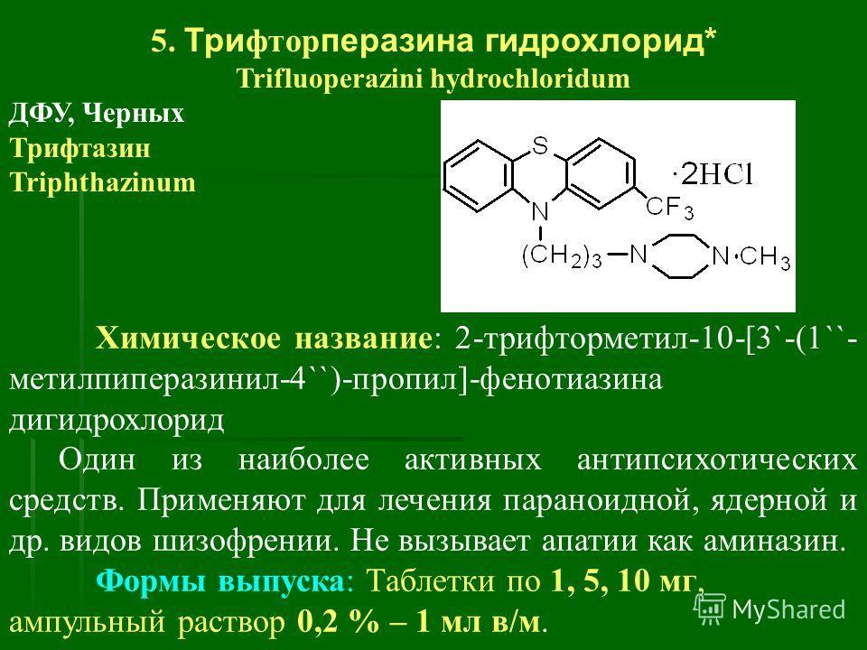 5. Три фтор перазина гидрохлорид* Trifluoperazini hydrochloridum ДФУ, Черных Трифтазин Triphthazinum Химическое название: 2-трифторметил-10-[3`-(1``- метилпиперазинил-4``)-пропил]-фенотиазина дигидрохлорид Один из наиболее активных антипсихотических