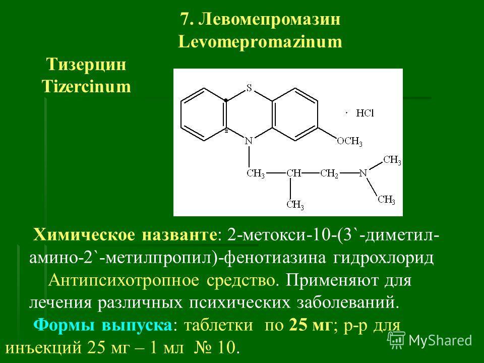 7. Левомепромазин Levomepromazinum Тизерцин Tizercinum Химическое названте: 2-метокси-10-(3`-диметил- амино-2`-метилпропил)-фенотиазина гидрохлорид Антипсихотропное средство. Применяют для лечения различных психических заболеваний. Формы выпуска: таб