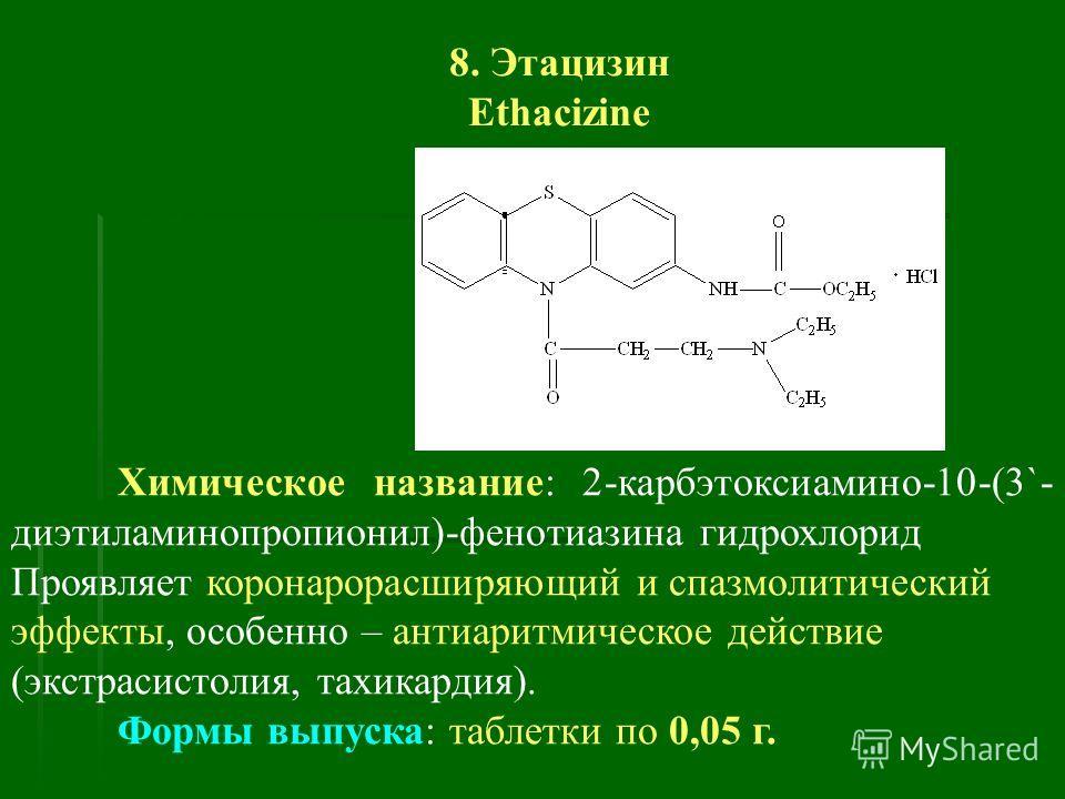 8. Этацизин Ethacizine Химическое название: 2-карбэтоксиамино-10-(3`- диэтиламинопропионил)-фенотиазина гидрохлорид Проявляет коронарорасширяющий и спазмолитический эффекты, особенно – антиаритмическое действие (экстрасистолия, тахикардия). Формы вып