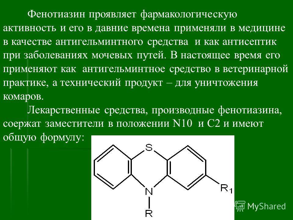 Фенотиазин проявляет фармакологическую активность и его в давние времена применяли в медицине в качестве антигельминтного средства и как антисептик при заболеваниях мочевых путей. В настоящее время его применяют как антигельминтное средство в ветерин