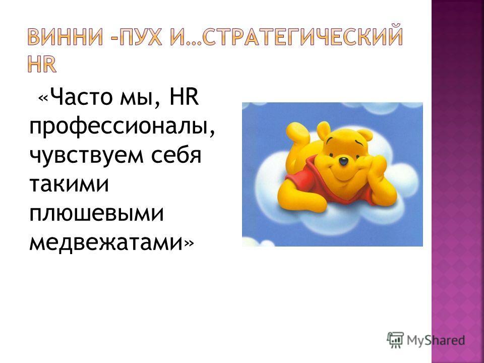 «Часто мы, HR профессионалы, чувствуем себя такими плюшевыми медвежатами»