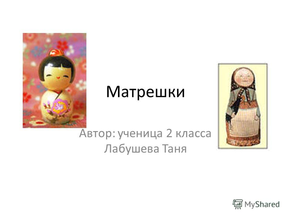 Матрешки Автор: ученица 2 класса Лабушева Таня