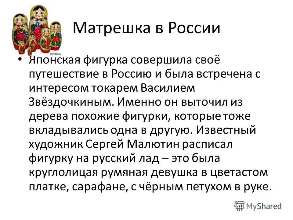 Матрешка в России Японская фигурка совершила своё путешествие в Россию и была встречена с интересом токарем Василием Звёздочкиным. Именно он выточил из дерева похожие фигурки, которые тоже вкладывались одна в другую. Известный художник Сергей Малютин