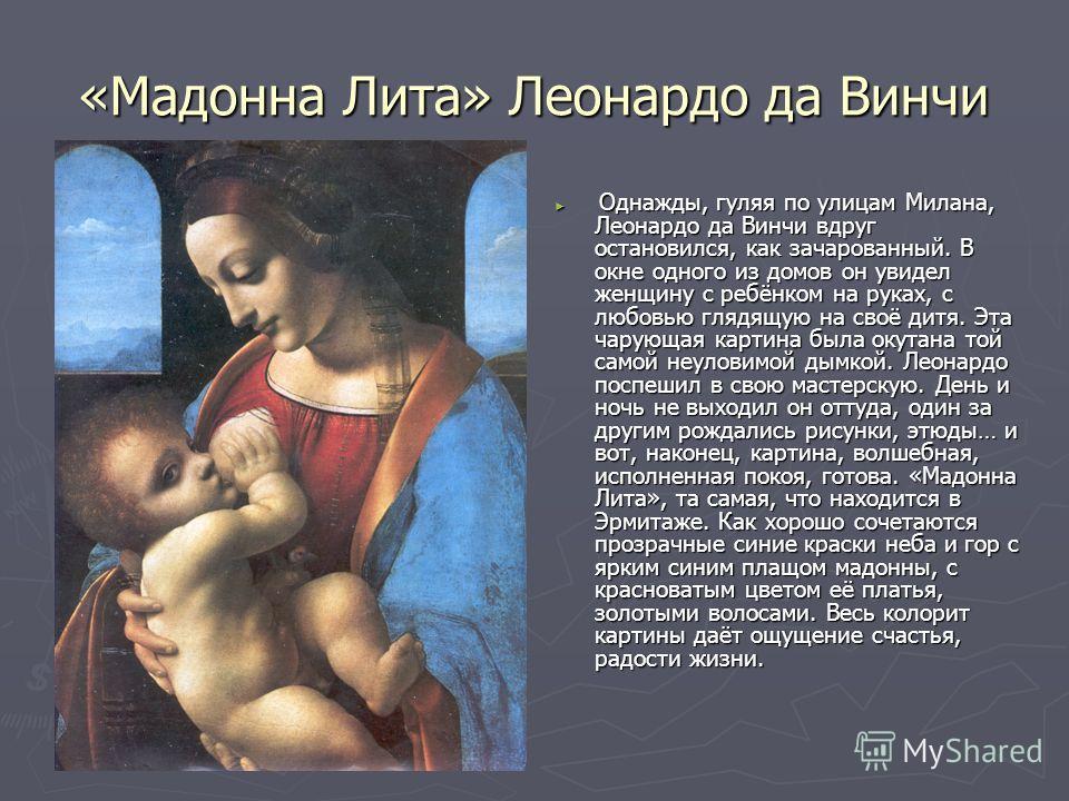 «Мадонна Лита» Леонардо да Винчи Однажды, гуляя по улицам Милана, Леонардо да Винчи вдруг остановился, как зачарованный. В окне одного из домов он увидел женщину с ребёнком на руках, с любовью глядящую на своё дитя. Эта чарующая картина была окутана