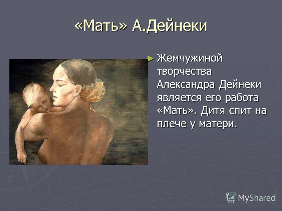 «Мать» А.Дейнеки Жемчужиной творчества Александра Дейнеки является его работа «Мать». Дитя спит на плече у матери.