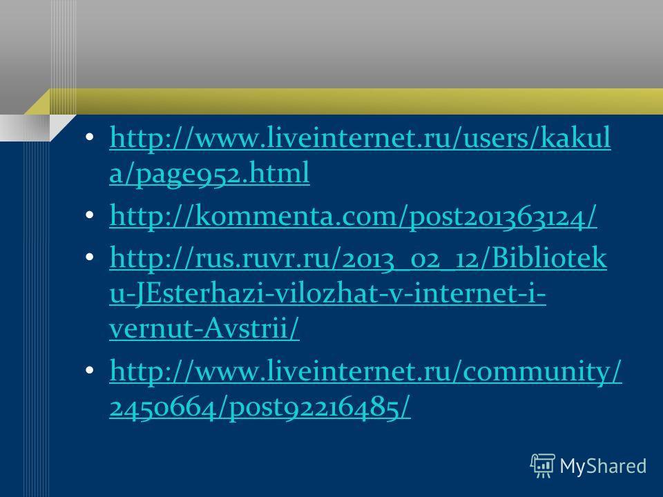 http://www.liveinternet.ru/users/kakul a/page952.html http://www.liveinternet.ru/users/kakul a/page952.html http://kommenta.com/post201363124/ http://rus.ruvr.ru/2013_02_12/Bibliotek u-JEsterhazi-vilozhat-v-internet-i- vernut-Avstrii/ http://rus.ruvr