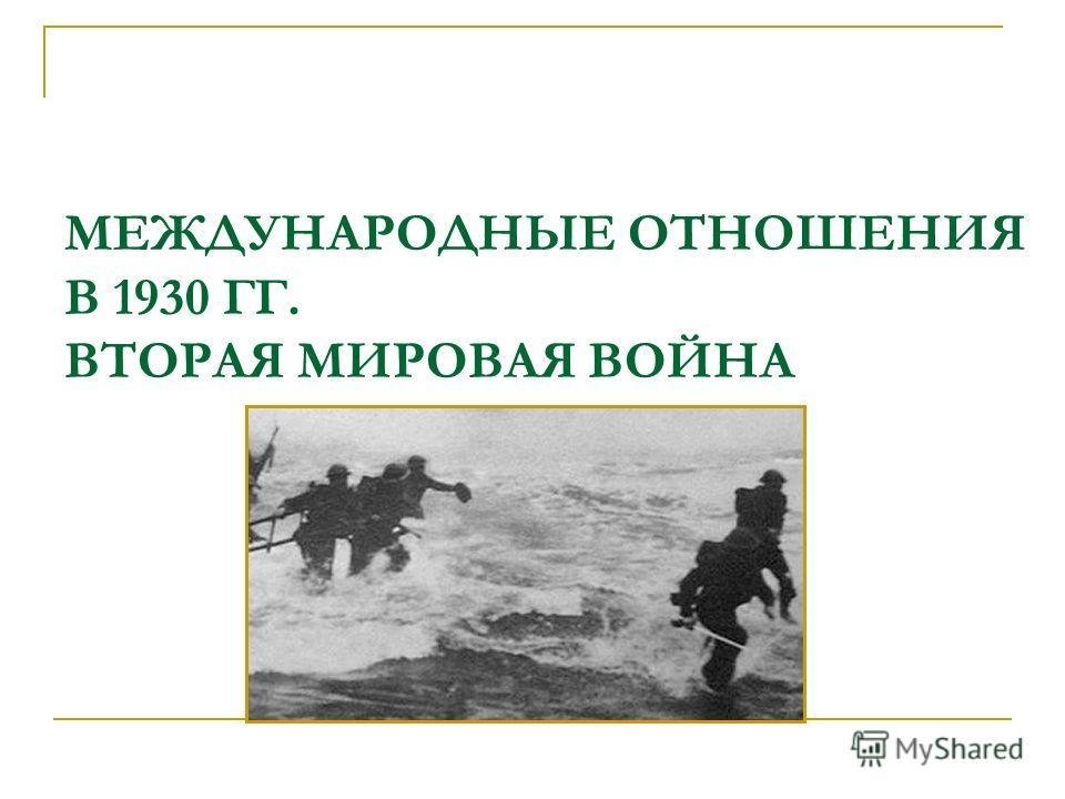 МЕЖДУНАРОДНЫЕ ОТНОШЕНИЯ В 1930 ГГ. ВТОРАЯ МИРОВАЯ ВОЙНА