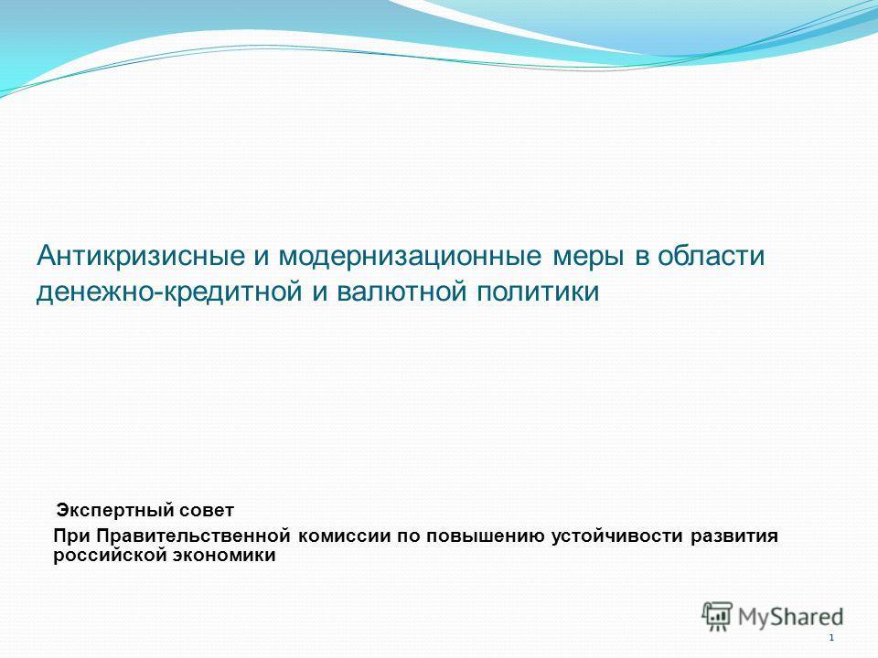 1 Антикризисные и модернизационные меры в области денежно-кредитной и валютной политики Экспертный совет При Правительственной комиссии по повышению устойчивости развития российской экономики