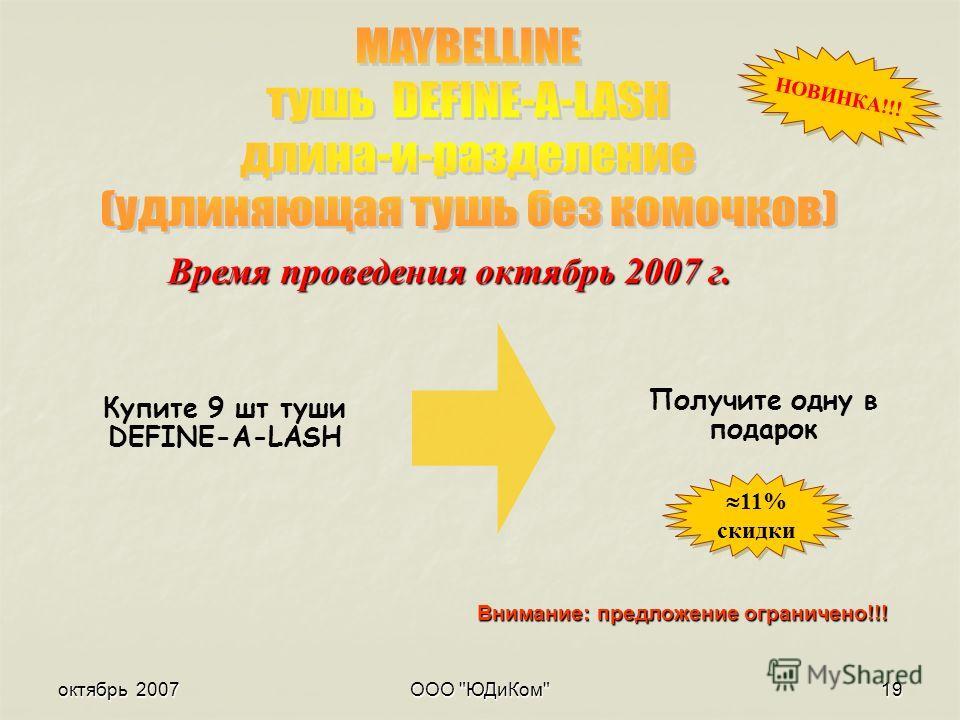 октябрь 2007ООО ЮДиКом19 Внимание: предложение ограничено!!! Время проведения октябрь 2007 г. НОВИНКА!!! Получите одну в подарок 11% скидки 11% скидки Купите 9 шт туши DEFINE-A-LASH