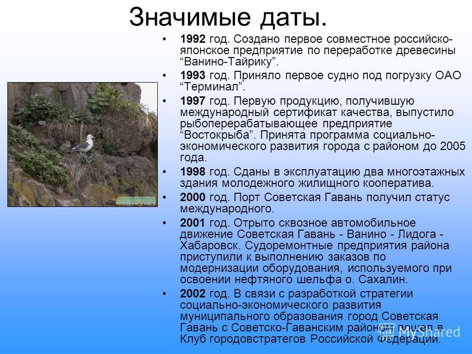 Значимые даты. 1992 год. Создано первое совместное российско- японское предприятие по переработке древесины Ванино-Тайрику. 1993 год. Приняло первое судно под погрузку ОАО Терминал. 1997 год. Первую продукцию, получившую международный сертификат каче