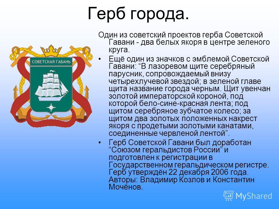 Герб города. Один из советский проектов герба Советской Гавани - два белых якоря в центре зеленого круга. Ещё один из значков с эмблемой Советской Гавани: В лазоревом щите серебряный парусник, сопровождаемый внизу четырехлучевой звездой; в зеленой гл