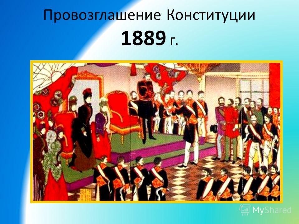 Провозглашение Конституции 1889 г.