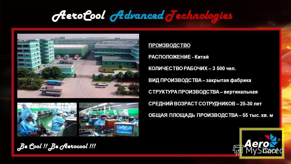 AeroCool Advanced Technologies Be Cool !! Be Aerocool !!! ПРОИЗВОДСТВО РАСПОЛОЖЕНИЕ - Китай КОЛИЧЕСТВО РАБОЧИХ – 3 500 чел. ВИД ПРОИЗВОДСТВА – закрытая фабрика СТРУКТУРА ПРОИЗВОДСТВА – вертикальная СРЕДНИЙ ВОЗРАСТ СОТРУДНИКОВ – 25-30 лет ОБЩАЯ ПЛОЩАД