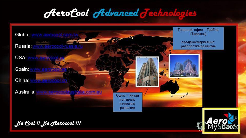 AeroCool Advanced Technologies Be Cool !! Be Aerocool !!! Главный офис – Тайбэй (Тайвань) продажа/маркетинг/ разработка/развитие Офис – Китай контроль качества/ развитие Global: www.aerocool.com.twwww.aerocool.com.tw Russia: www.aerocool-russia.ruwww