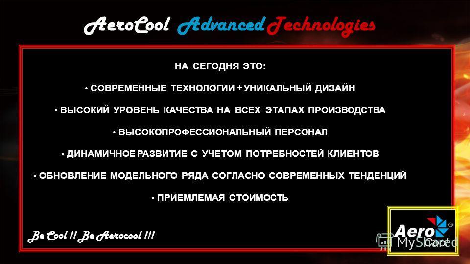 AeroCool Advanced Technologies Be Cool !! Be Aerocool !!! НА СЕГОДНЯ ЭТО: СОВРЕМЕННЫЕ ТЕХНОЛОГИИ + УНИКАЛЬНЫЙ ДИЗАЙН ВЫСОКИЙ УРОВЕНЬ КАЧЕСТВА НА ВСЕХ ЭТАПАХ ПРОИЗВОДСТВА ВЫСОКОПРОФЕССИОНАЛЬНЫЙ ПЕРСОНАЛ ДИНАМИЧНОЕ РАЗВИТИЕ С УЧЕТОМ ПОТРЕБНОСТЕЙ КЛИЕНТ