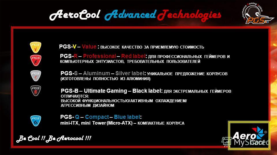 AeroCool Advanced Technologies Be Cool !! Be Aerocool !!! PGS-V – Value : ВЫСОКОЕ КАЧЕСТВО ЗА ПРИЕМЛЕМУЮ СТОИМОСТЬ PPGS-R – Professional – Red label: ДЛЯ ПРОФЕССИОНАЛЬНЫХ ГЕЙМЕРОВ И КОМПЬЮТЕРНЫХ ЭНТУЗИАСТОВ, ТРЕБОВАТЕЛЬНЫХ ПОЛЬЗОВАТЕЛЕЙ PGS-S – Alumi