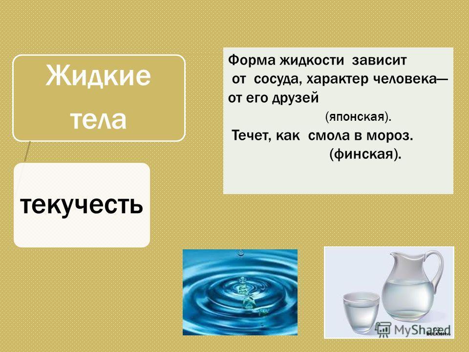 Форма жидкости зависит от сосуда, характер человека от его друзей (японская). Течет, как смола в мороз. (финская). Жидкие тела текучесть