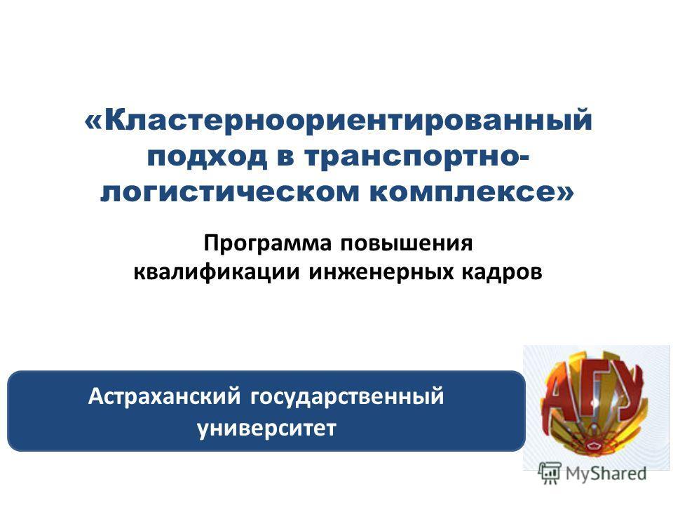 «Кластерноориентированный подход в транспортно- логистическом комплексе» Программа повышения квалификации инженерных кадров Астраханский государственный университет