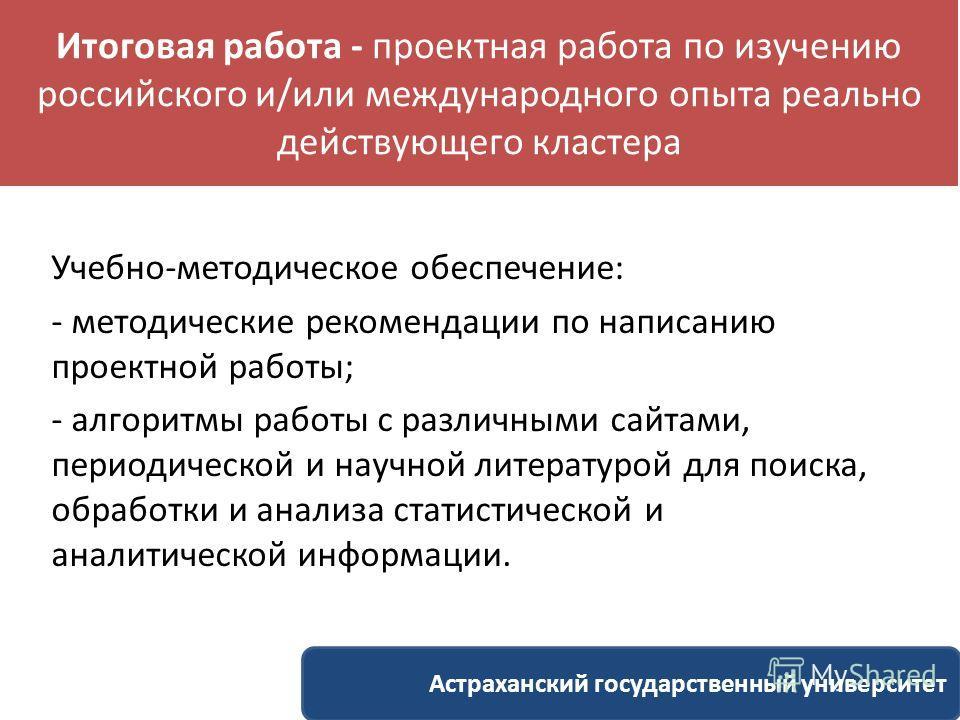 Итоговая работа - проектная работа по изучению российского и/или международного опыта реально действующего кластера Учебно-методическое обеспечение: - методические рекомендации по написанию проектной работы; - алгоритмы работы с различными сайтами, п