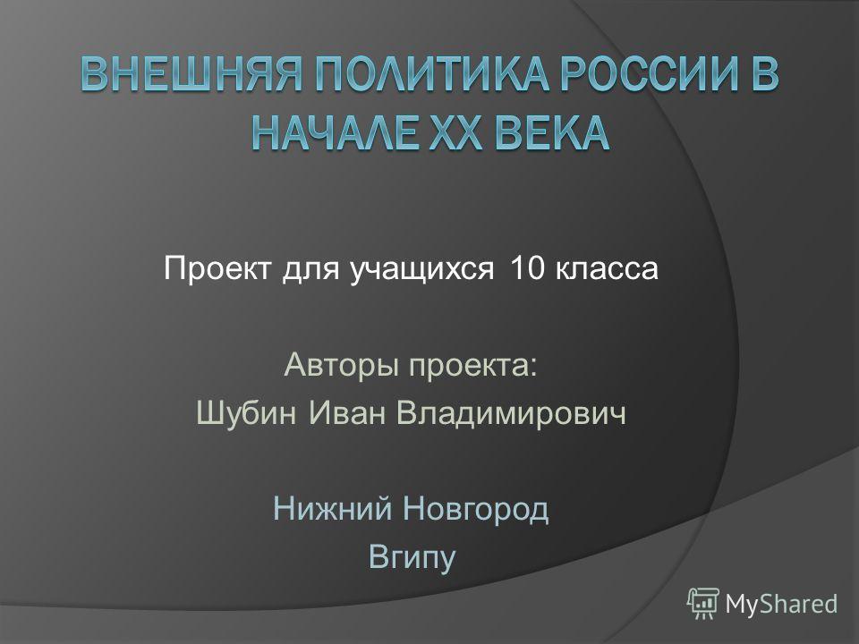 Проект для учащихся 10 класса Авторы проекта: Шубин Иван Владимирович Нижний Новгород Вгипу
