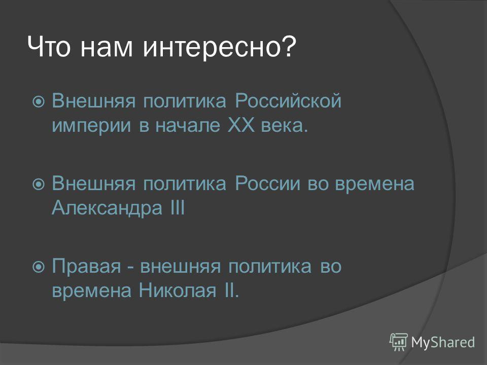Что нам интересно? Внешняя политика Российской империи в начале XX века. Внешняя политика России во времена Александра III Правая - внешняя политика во времена Николая II.