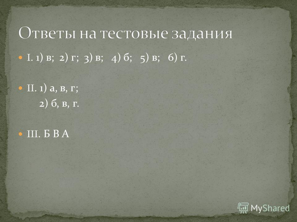 I. 1) в ; 2) г ; 3) в ; 4) б ; 5) в ; 6) г. II. 1) а, в, г ; 2) б, в, г. III. Б В А