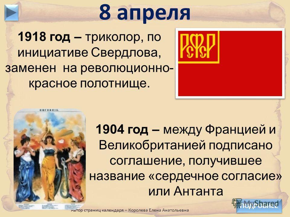 1918 год – триколор, по инициативе Свердлова, заменен на революционно- красное полотнище. 8 апреля ПОДРОБНЕЕ Автор страниц календаря – Королева Елена Анатольевна 1904 год – между Францией и Великобританией подписано соглашение, получившее название «с