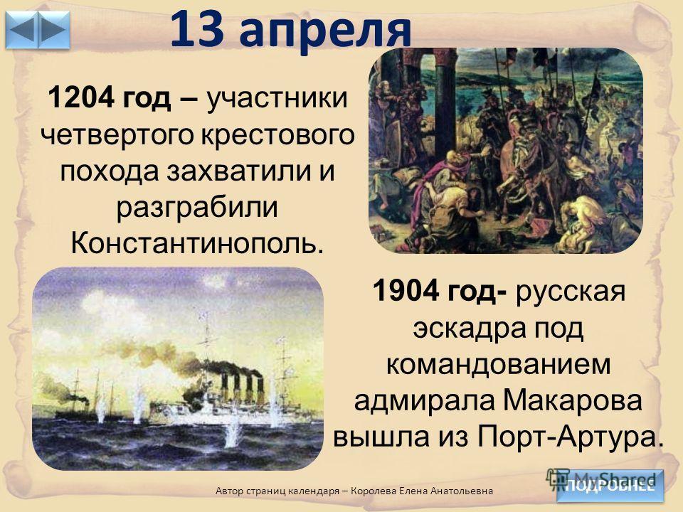 13 апреля ПОДРОБНЕЕ 1204 год – участники четвертого крестового похода захватили и разграбили Константинополь. 1904 год- русская эскадра под командованием адмирала Макарова вышла из Порт-Артура. Автор страниц календаря – Королева Елена Анатольевна