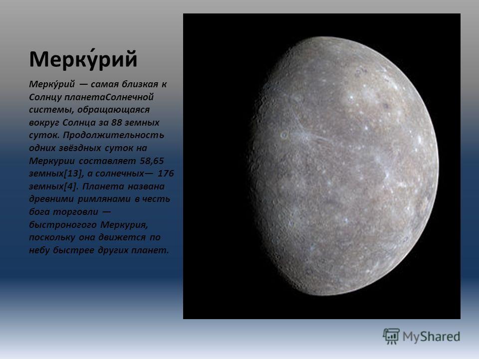 Мерку́рий Мерку́рий самая близкая к Солнцу планетаСолнечной системы, обращающаяся вокруг Солнца за 88 земных суток. Продолжительность одних звёздных суток на Меркурии составляет 58,65 земных[13], а солнечных 176 земных[4]. Планета названа древними ри