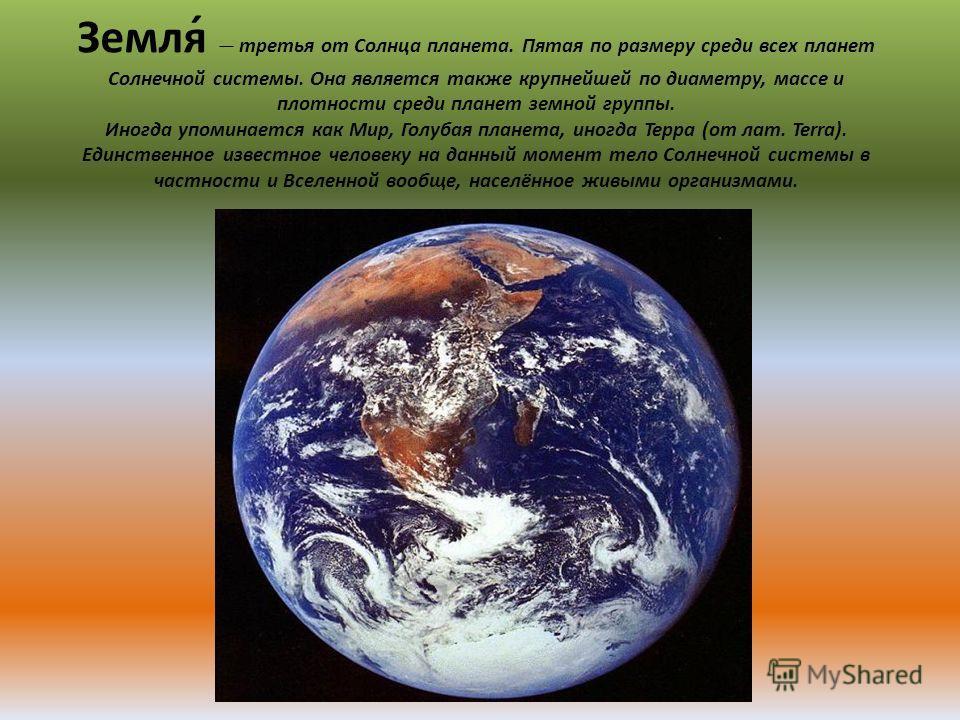Земля́ третья от Солнца планета. Пятая по размеру среди всех планет Солнечной системы. Она является также крупнейшей по диаметру, массе и плотности среди планет земной группы. Иногда упоминается как Мир, Голубая планета, иногда Терра (от лат. Terra).
