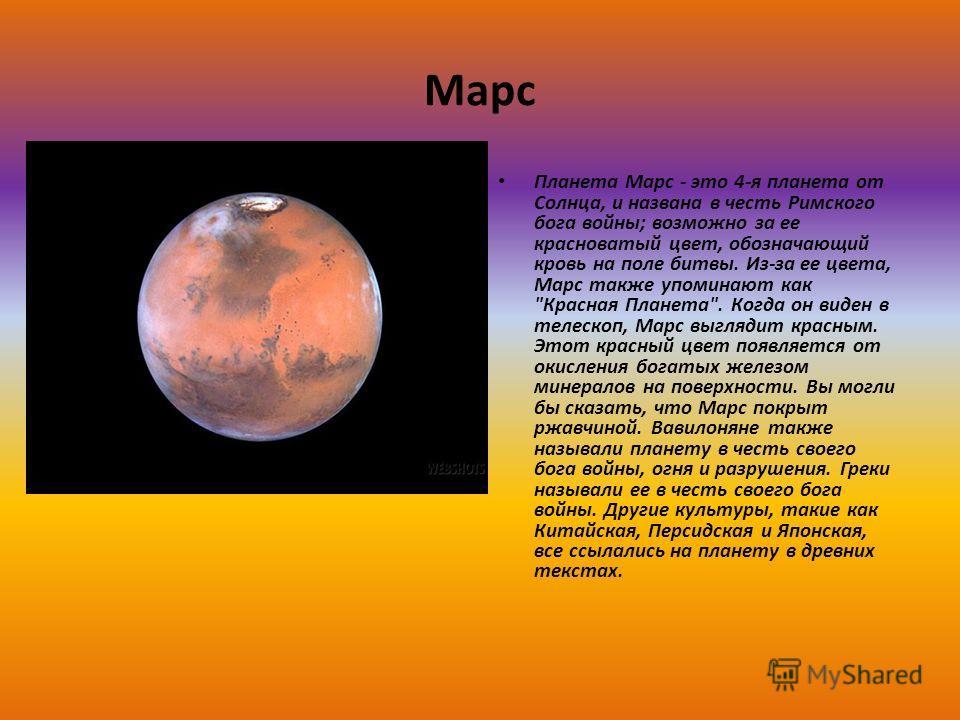 Марс Планета Марс - это 4-я планета от Солнца, и названа в честь Римского бога войны; возможно за ее красноватый цвет, обозначающий кровь на поле битвы. Из-за ее цвета, Марс также упоминают как