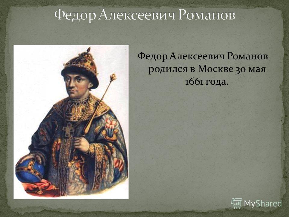 Федор Алексеевич Романов родился в Москве 30 мая 1661 года.