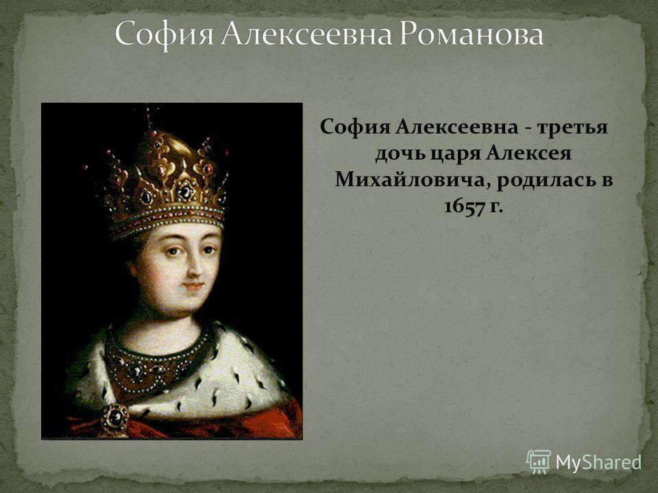 София Алексеевна - третья дочь царя Алексея Михайловича, родилась в 1657 г.
