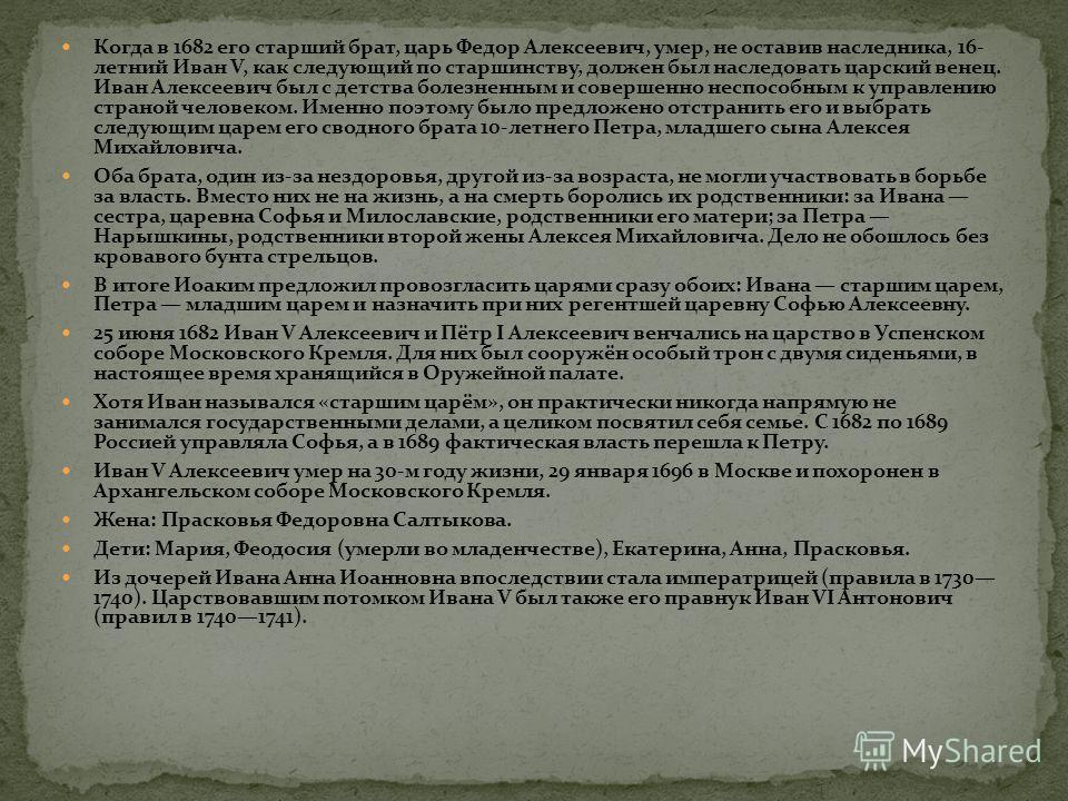 Когда в 1682 его старший брат, царь Федор Алексеевич, умер, не оставив наследника, 16- летний Иван V, как следующий по старшинству, должен был наследовать царский венец. Иван Алексеевич был с детства болезненным и совершенно неспособным к управлению