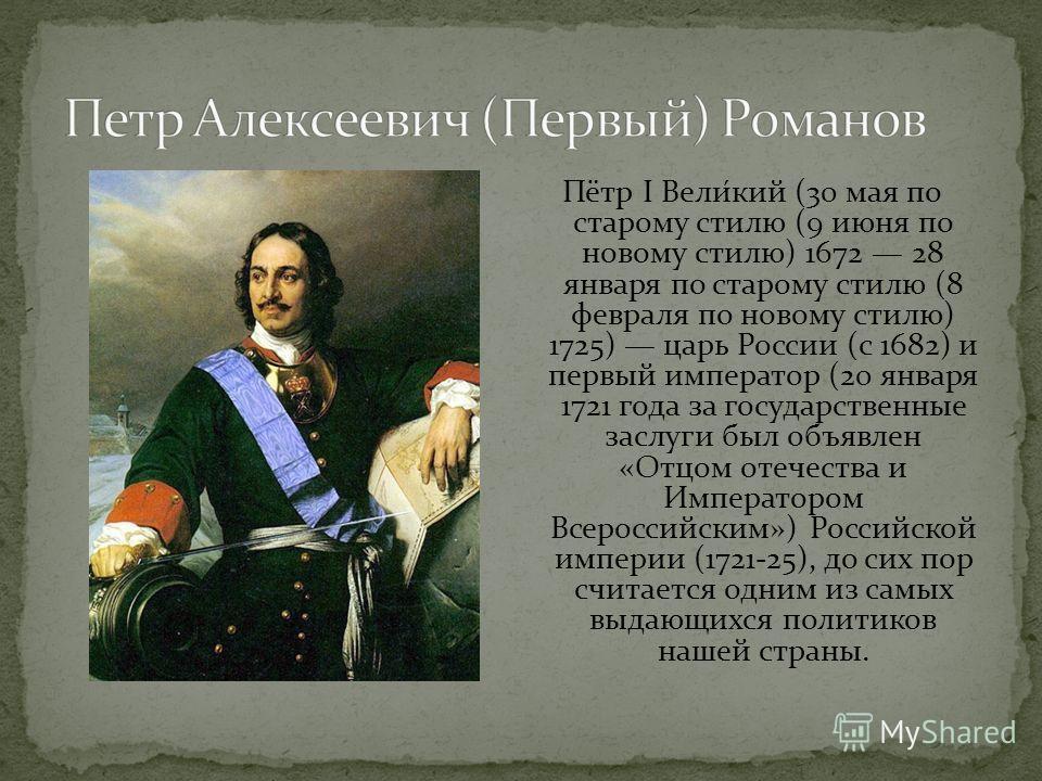 Пётр I Вели́кий (30 мая по старому стилю (9 июня по новому стилю) 1672 28 января по старому стилю (8 февраля по новому стилю) 1725) царь России (с 1682) и первый император (20 января 1721 года за государственные заслуги был объявлен «Отцом отечества