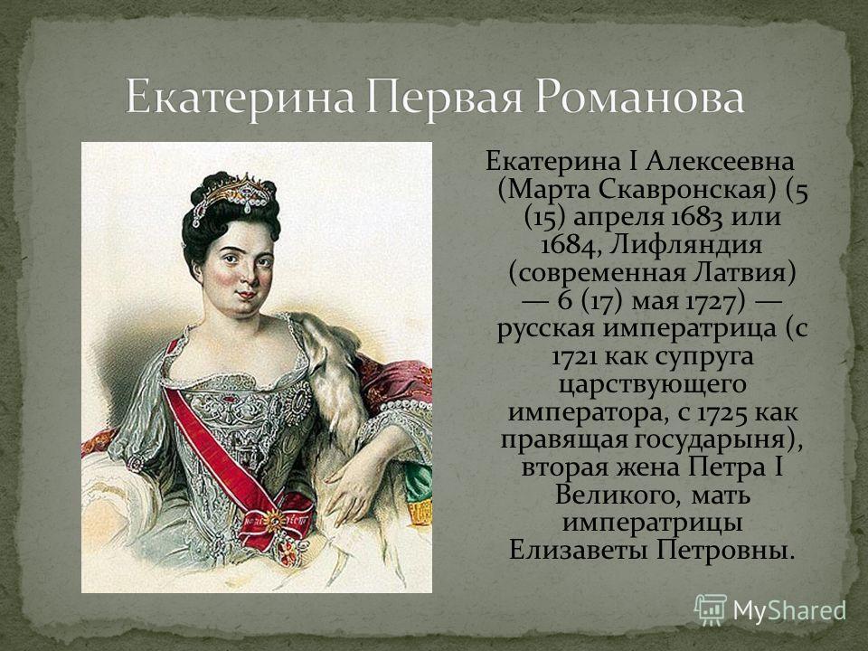 Екатерина I Алексеевна (Марта Скавронская) (5 (15) апреля 1683 или 1684, Лифляндия (современная Латвия) 6 (17) мая 1727) русская императрица (с 1721 как супруга царствующего императора, с 1725 как правящая государыня), вторая жена Петра I Великого, м